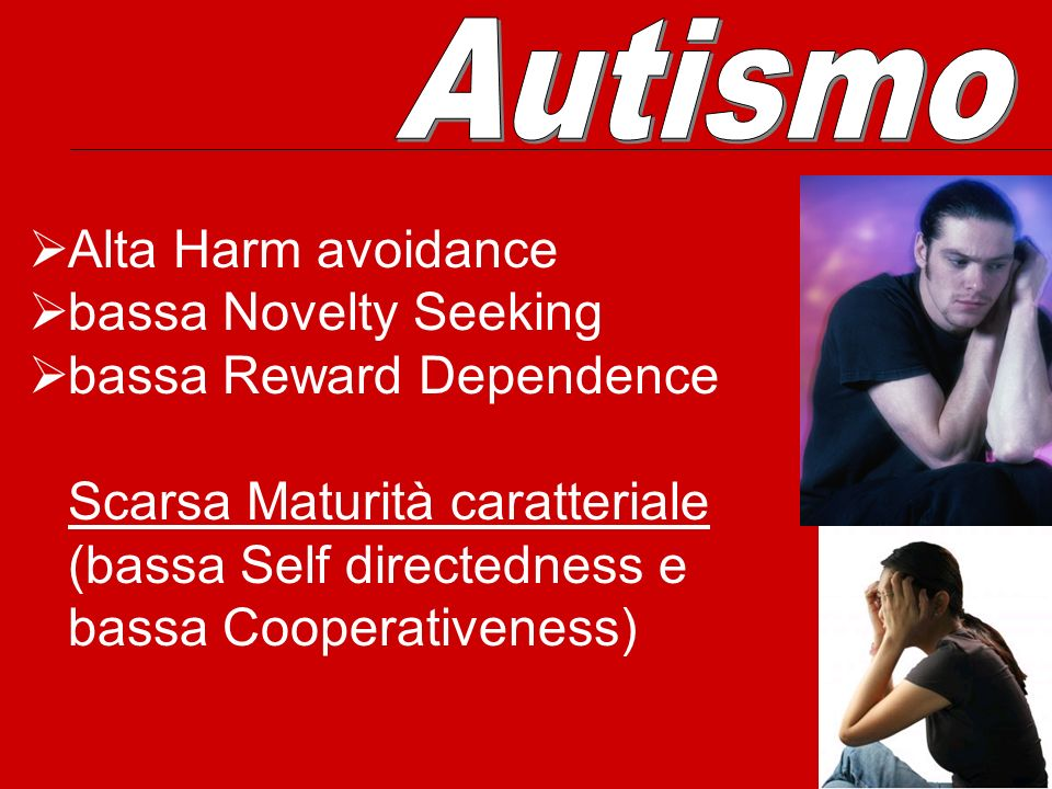 Autismo Alta Harm avoidance. bassa Novelty Seeking. bassa Reward Dependence. Scarsa Maturità caratteriale.