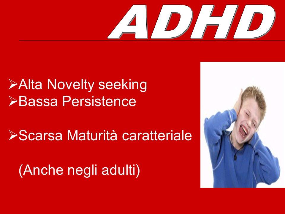 ADHD Alta Novelty seeking Bassa Persistence Scarsa Maturità caratteriale (Anche negli adulti)