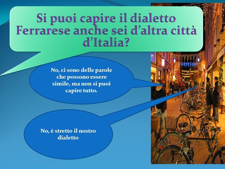 Si puoi capire il dialetto Ferrarese anche sei d'altra città d'Italia