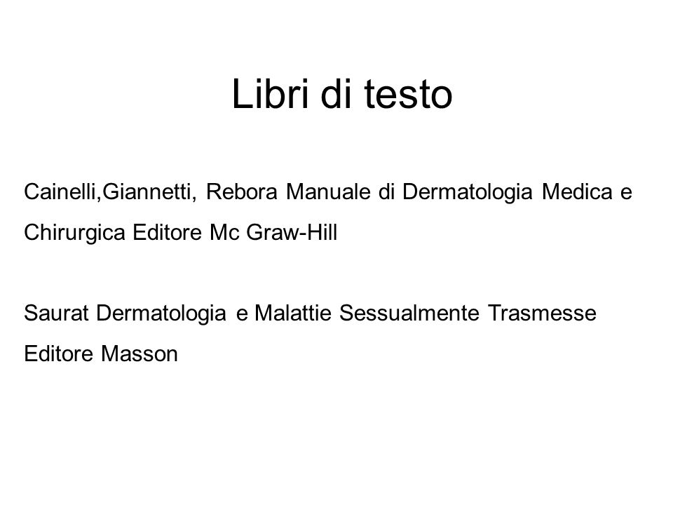 Libri di testo Cainelli,Giannetti, Rebora Manuale di Dermatologia Medica e. Chirurgica Editore Mc Graw-Hill.