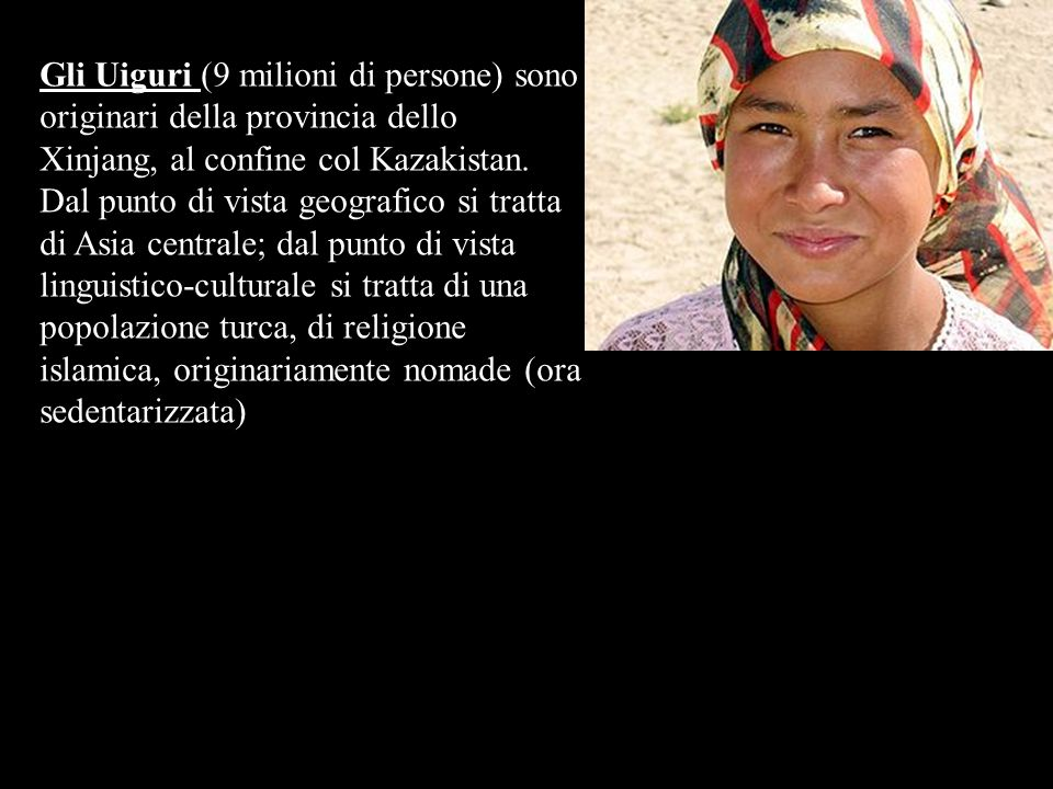 Gli Uiguri (9 milioni di persone) sono originari della provincia dello Xinjang, al confine col Kazakistan.