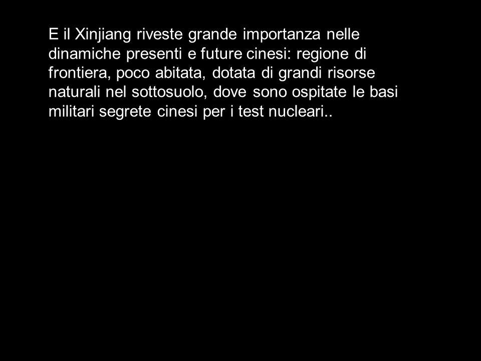 E il Xinjiang riveste grande importanza nelle dinamiche presenti e future cinesi: regione di frontiera, poco abitata, dotata di grandi risorse naturali nel sottosuolo, dove sono ospitate le basi militari segrete cinesi per i test nucleari..