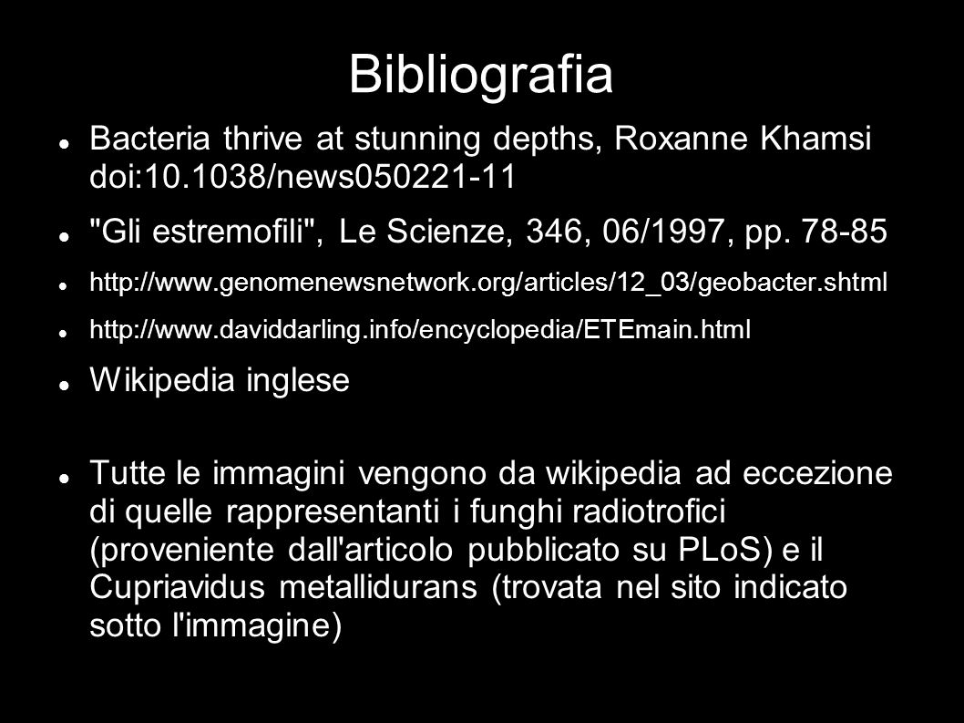 Bibliografia Bacteria thrive at stunning depths, Roxanne Khamsi doi:10.1038/news050221-11. Gli estremofili , Le Scienze, 346, 06/1997, pp. 78-85.
