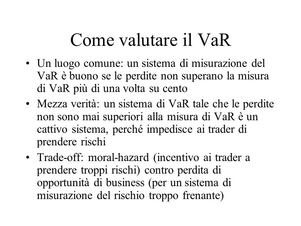 Come valutare il VaR Un luogo comune: un sistema di misurazione del VaR è buono se le perdite non superano la misura di VaR più di una volta su cento.