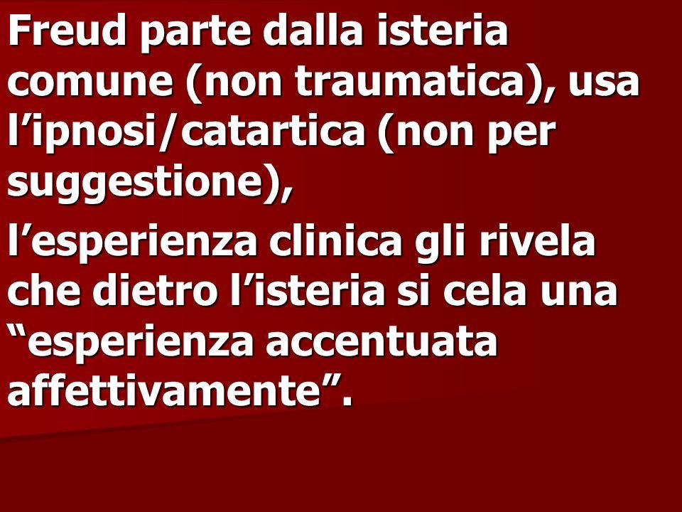 Freud parte dalla isteria comune (non traumatica), usa l'ipnosi/catartica (non per suggestione),
