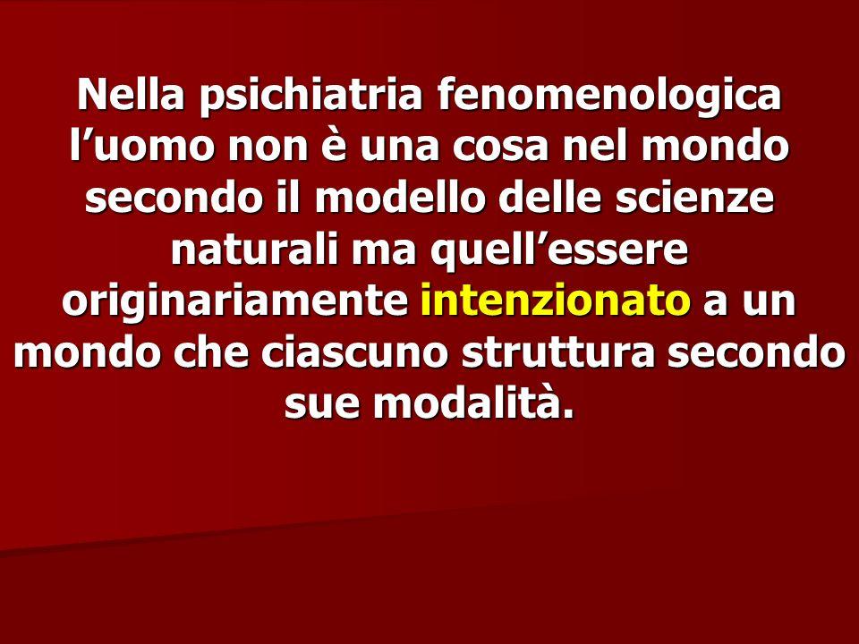Nella psichiatria fenomenologica l'uomo non è una cosa nel mondo secondo il modello delle scienze naturali ma quell'essere originariamente intenzionato a un mondo che ciascuno struttura secondo sue modalità.