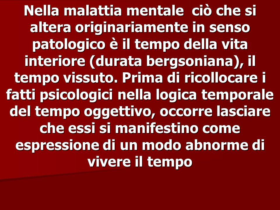 Nella malattia mentale ciò che si altera originariamente in senso patologico è il tempo della vita interiore (durata bergsoniana), il tempo vissuto.