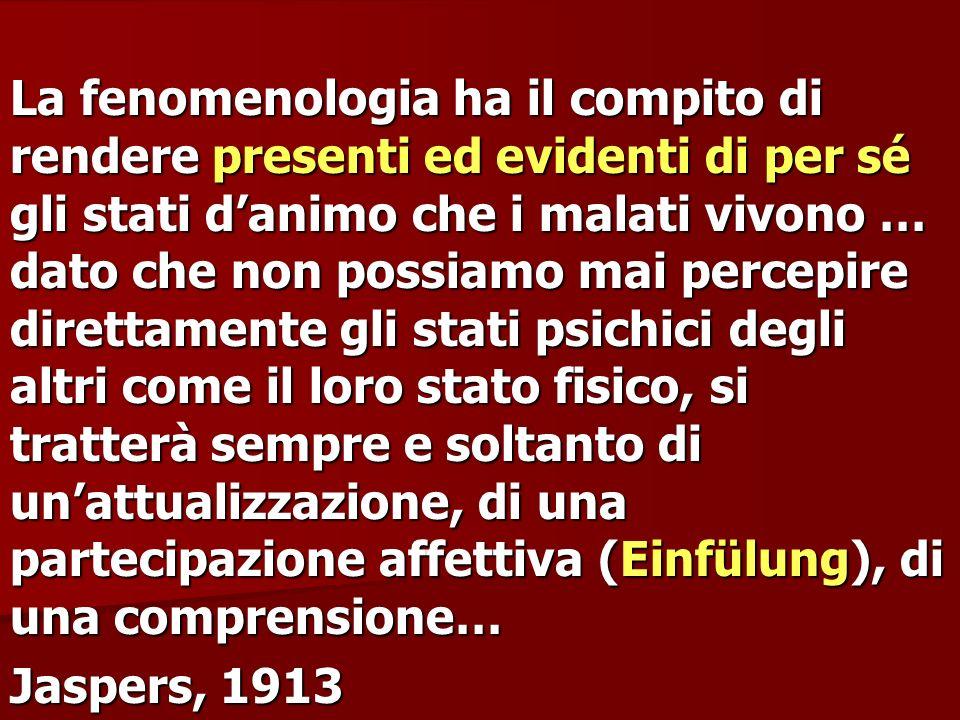 La fenomenologia ha il compito di rendere presenti ed evidenti di per sé gli stati d'animo che i malati vivono … dato che non possiamo mai percepire direttamente gli stati psichici degli altri come il loro stato fisico, si tratterà sempre e soltanto di un'attualizzazione, di una partecipazione affettiva (Einfülung), di una comprensione…