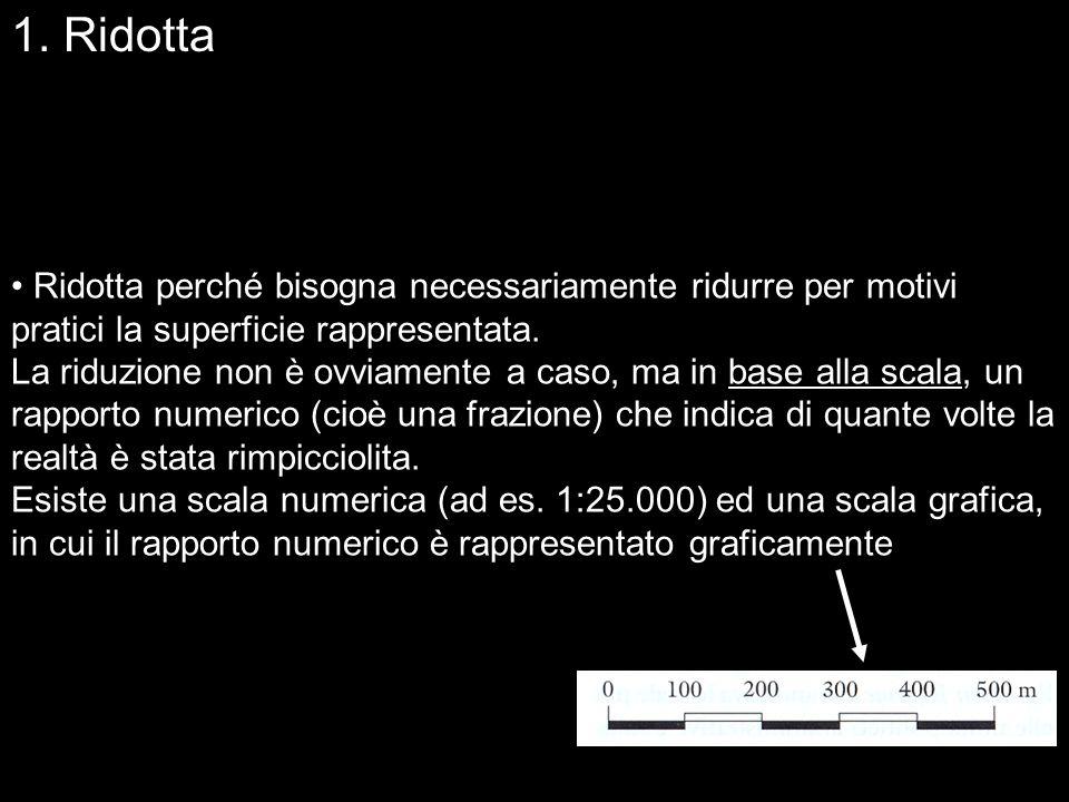 1. Ridotta Ridotta perché bisogna necessariamente ridurre per motivi pratici la superficie rappresentata.