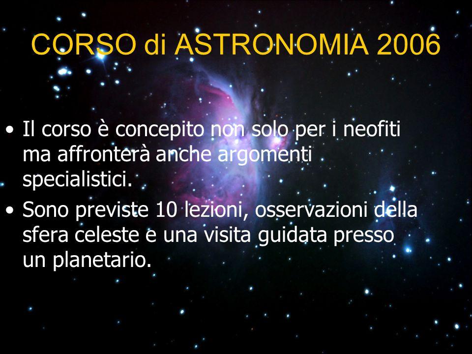 CORSO di ASTRONOMIA 2006 Il corso è concepito non solo per i neofiti ma affronterà anche argomenti specialistici.