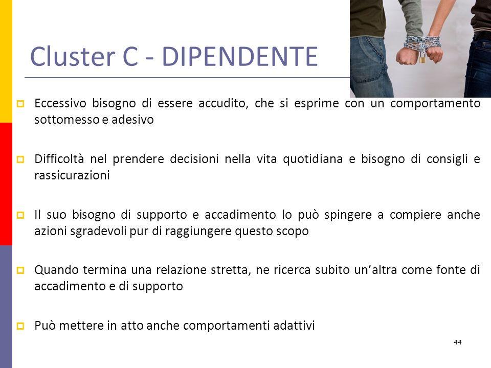 Cluster C - DIPENDENTE Eccessivo bisogno di essere accudito, che si esprime con un comportamento sottomesso e adesivo.
