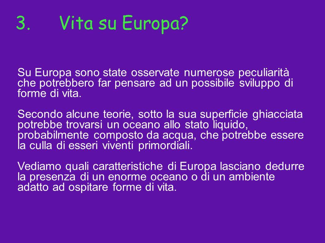 3. Vita su Europa Su Europa sono state osservate numerose peculiarità che potrebbero far pensare ad un possibile sviluppo di forme di vita.