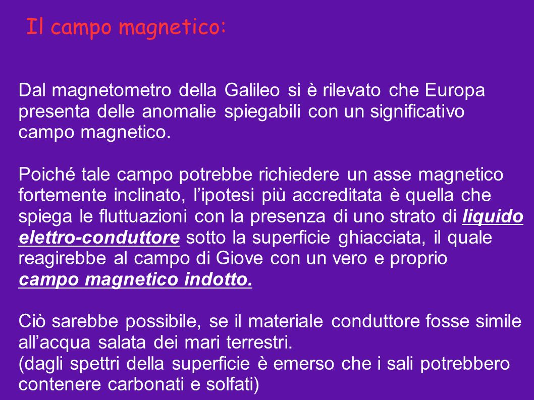 Il campo magnetico: Dal magnetometro della Galileo si è rilevato che Europa presenta delle anomalie spiegabili con un significativo campo magnetico.
