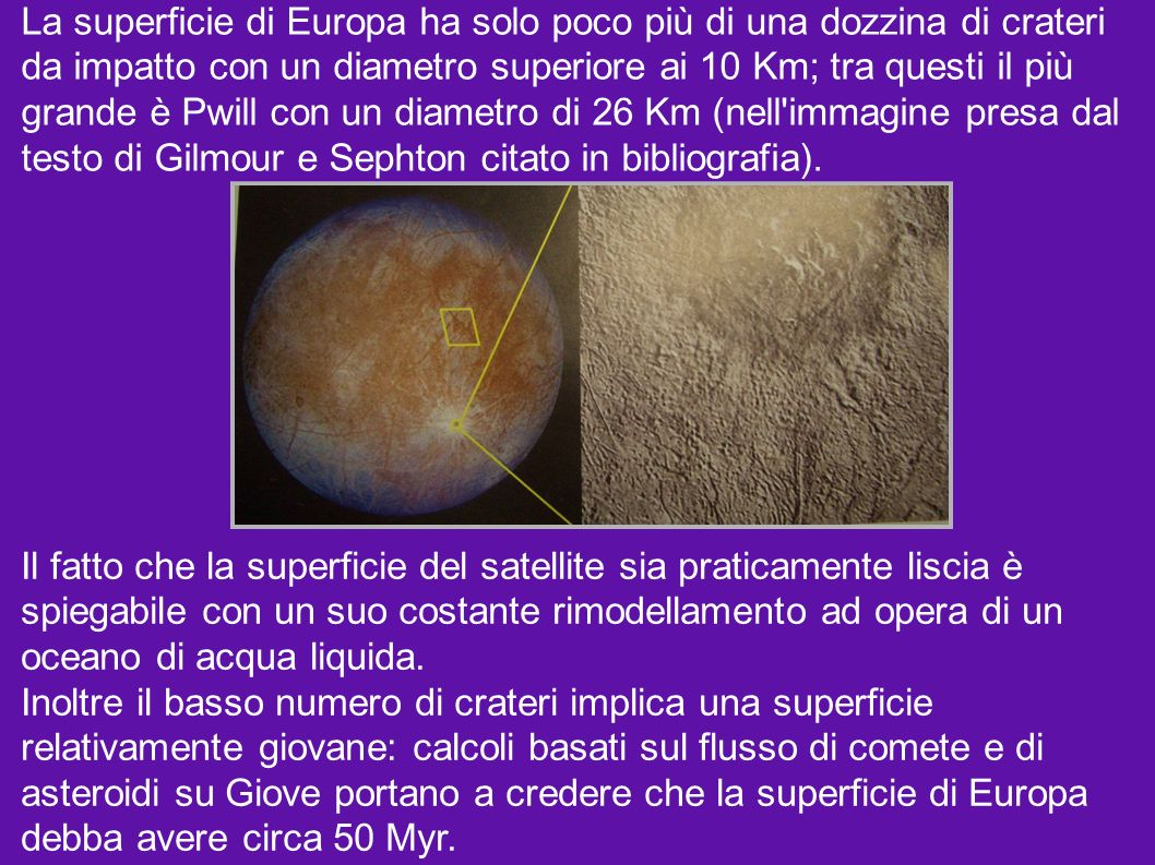 La superficie di Europa ha solo poco più di una dozzina di crateri da impatto con un diametro superiore ai 10 Km; tra questi il più grande è Pwill con un diametro di 26 Km (nell immagine presa dal testo di Gilmour e Sephton citato in bibliografia).