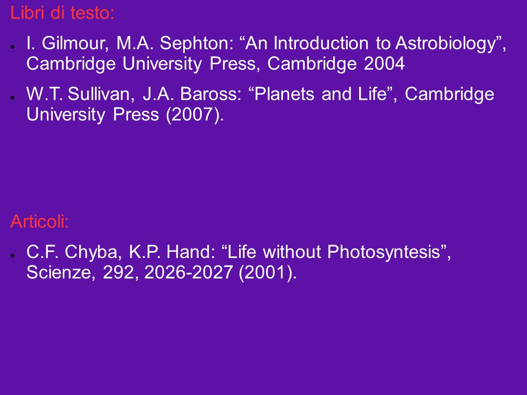 Libri di testo: I. Gilmour, M.A. Sephton: An Introduction to Astrobiology , Cambridge University Press, Cambridge 2004.
