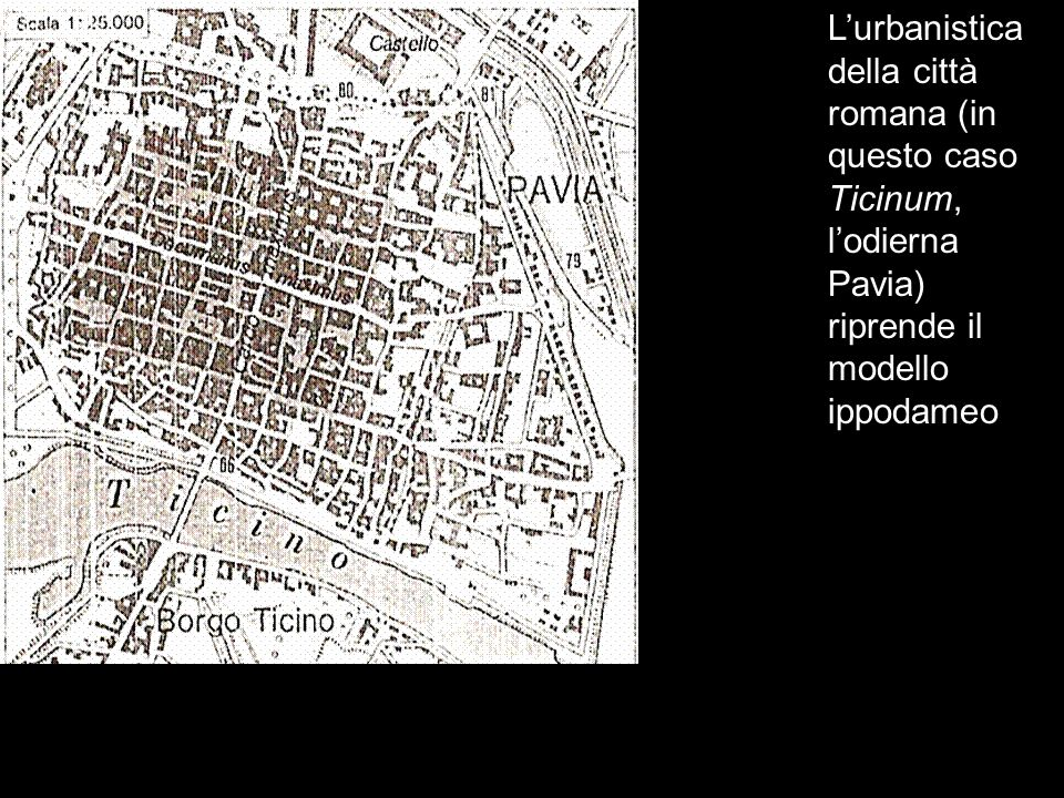 L'urbanistica della città romana (in questo caso Ticinum, l'odierna Pavia) riprende il modello ippodameo