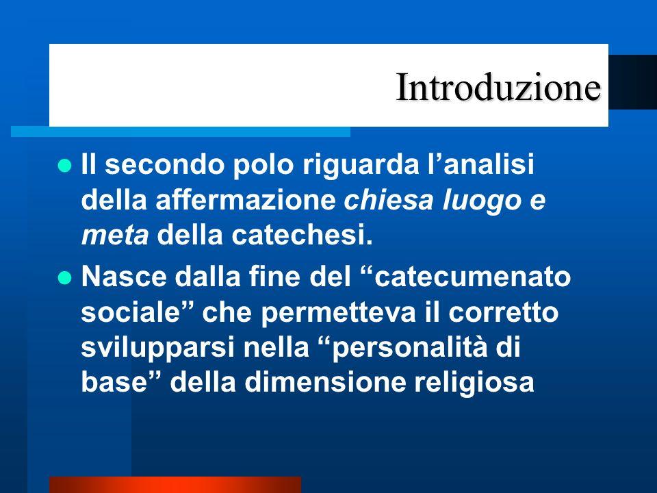 Introduzione Il secondo polo riguarda l'analisi della affermazione chiesa luogo e meta della catechesi.