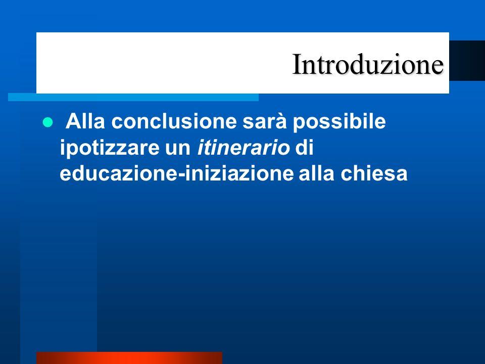 Introduzione Alla conclusione sarà possibile ipotizzare un itinerario di educazione-iniziazione alla chiesa.