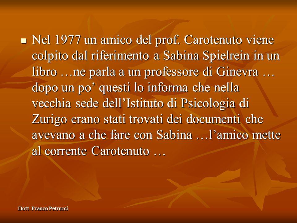 Nel 1977 un amico del prof. Carotenuto viene colpito dal riferimento a Sabina Spielrein in un libro …ne parla a un professore di Ginevra … dopo un po' questi lo informa che nella vecchia sede dell'Istituto di Psicologia di Zurigo erano stati trovati dei documenti che avevano a che fare con Sabina …l'amico mette al corrente Carotenuto …