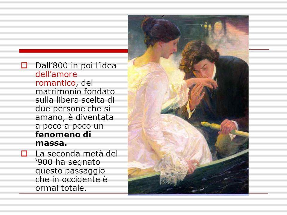 Dall'800 in poi l'idea dell'amore romantico, del matrimonio fondato sulla libera scelta di due persone che si amano, è diventata a poco a poco un fenomeno di massa.