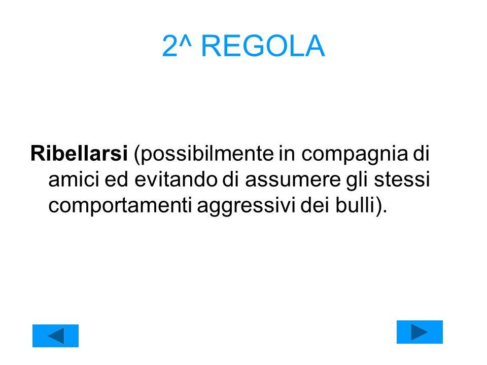 2^ REGOLA Ribellarsi (possibilmente in compagnia di amici ed evitando di assumere gli stessi comportamenti aggressivi dei bulli).