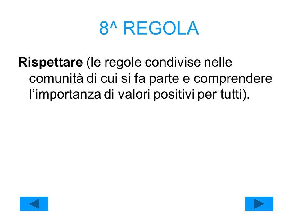 8^ REGOLA Rispettare (le regole condivise nelle comunità di cui si fa parte e comprendere l'importanza di valori positivi per tutti).