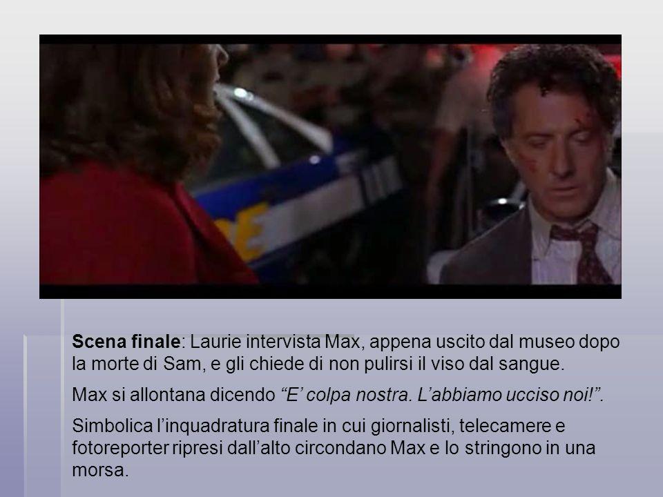 Scena finale: Laurie intervista Max, appena uscito dal museo dopo la morte di Sam, e gli chiede di non pulirsi il viso dal sangue.