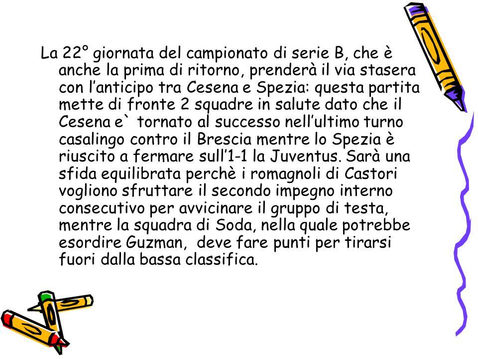 La 22° giornata del campionato di serie B, che è anche la prima di ritorno, prenderà il via stasera con l'anticipo tra Cesena e Spezia: questa partita mette di fronte 2 squadre in salute dato che il Cesena e` tornato al successo nell'ultimo turno casalingo contro il Brescia mentre lo Spezia è riuscito a fermare sull'1-1 la Juventus.