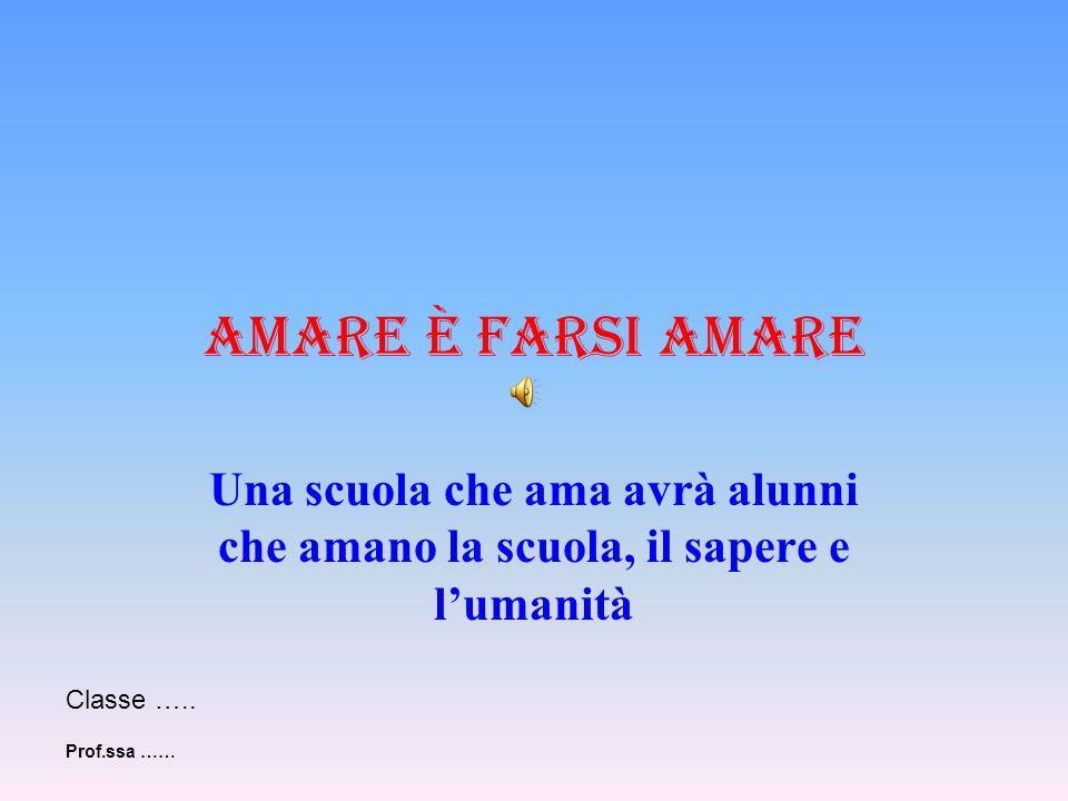 Amare è farsi amare Una scuola che ama avrà alunni che amano la scuola, il sapere e l'umanità. Classe …..