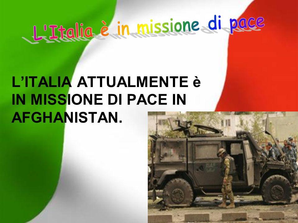 L'ITALIA ATTUALMENTE è IN MISSIONE DI PACE IN AFGHANISTAN.
