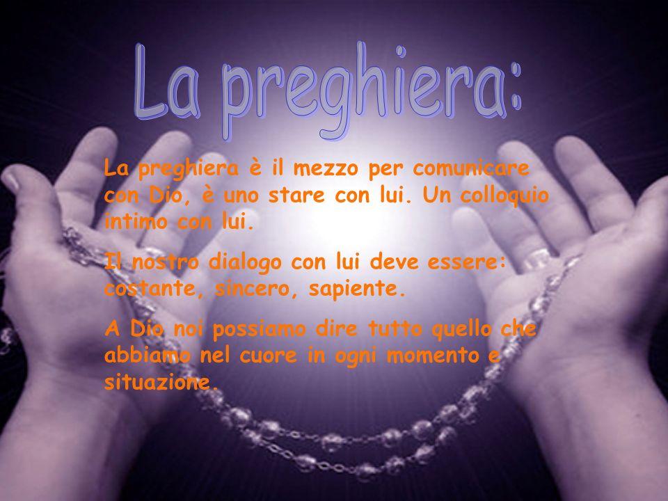 La preghiera: La preghiera è il mezzo per comunicare con Dio, è uno stare con lui. Un colloquio intimo con lui.