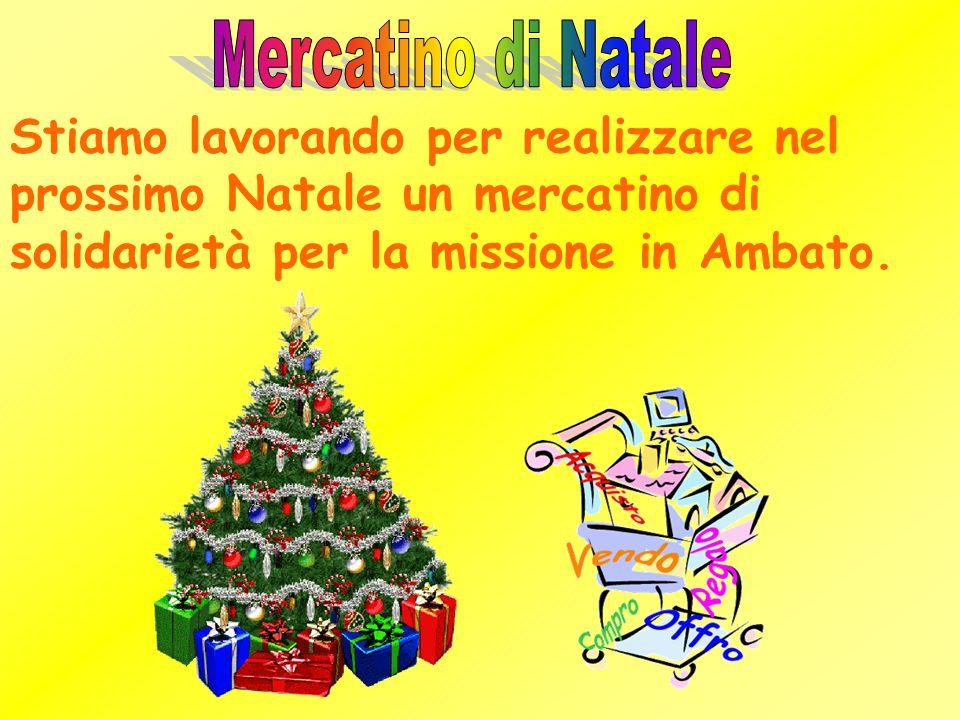 Mercatino di Natale Stiamo lavorando per realizzare nel prossimo Natale un mercatino di solidarietà per la missione in Ambato.