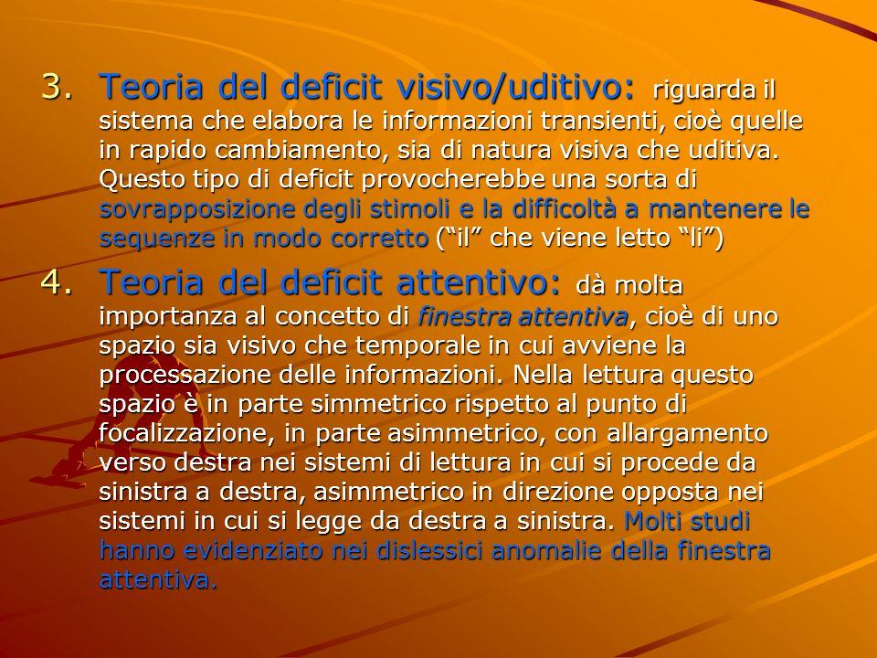 Teoria del deficit visivo/uditivo: riguarda il sistema che elabora le informazioni transienti, cioè quelle in rapido cambiamento, sia di natura visiva che uditiva. Questo tipo di deficit provocherebbe una sorta di sovrapposizione degli stimoli e la difficoltà a mantenere le sequenze in modo corretto ( il che viene letto li )