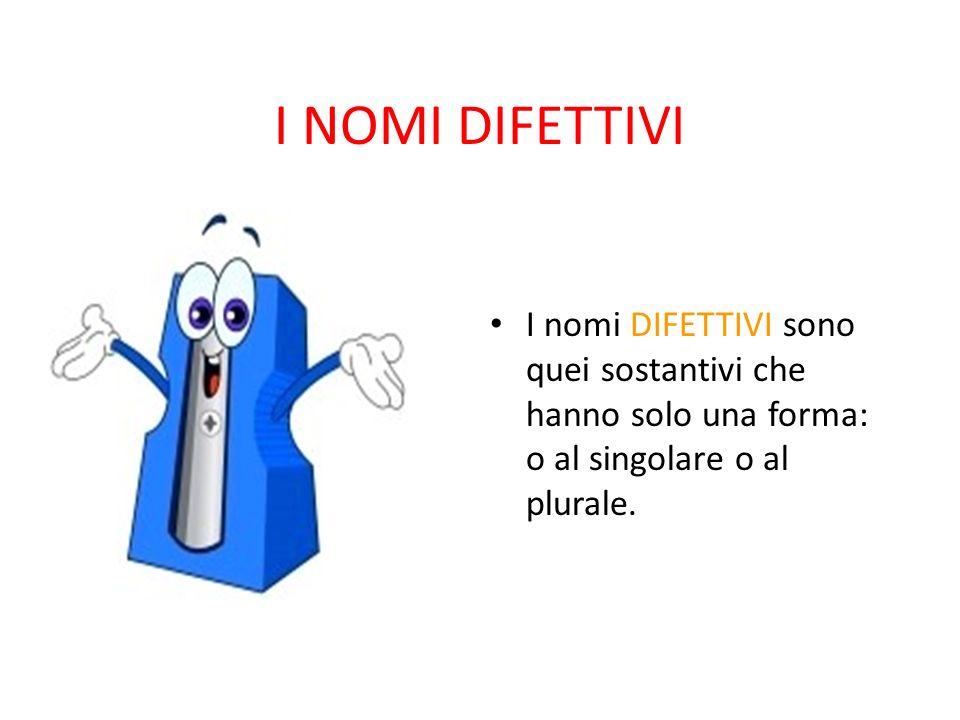 I NOMI DIFETTIVI I nomi DIFETTIVI sono quei sostantivi che hanno solo una forma: o al singolare o al plurale.