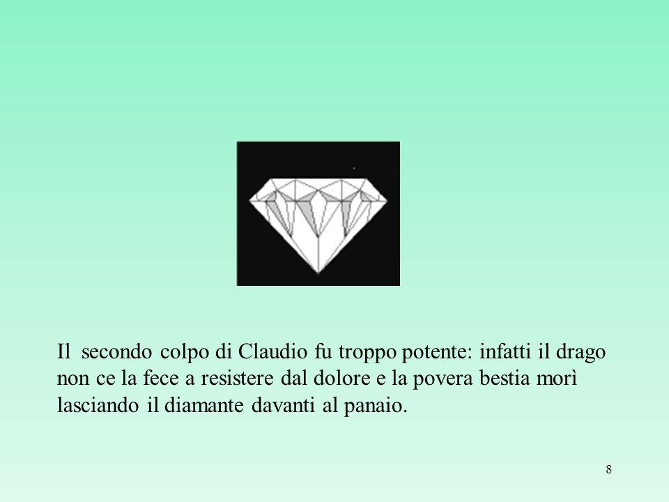 Il secondo colpo di Claudio fu troppo potente: infatti il drago non ce la fece a resistere dal dolore e la povera bestia morì lasciando il diamante davanti al panaio.