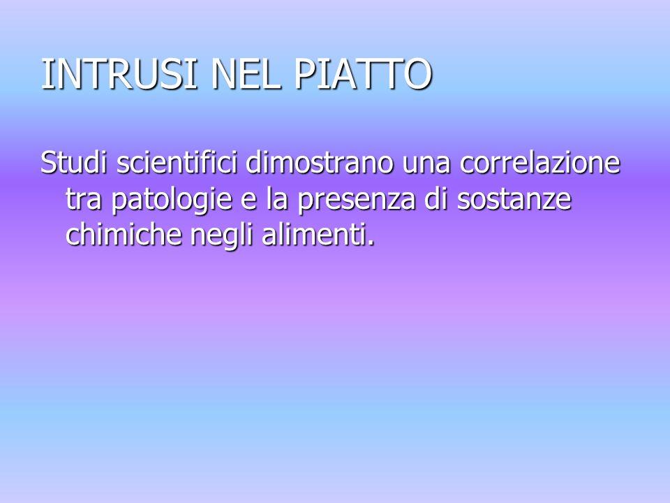 INTRUSI NEL PIATTO Studi scientifici dimostrano una correlazione tra patologie e la presenza di sostanze chimiche negli alimenti.