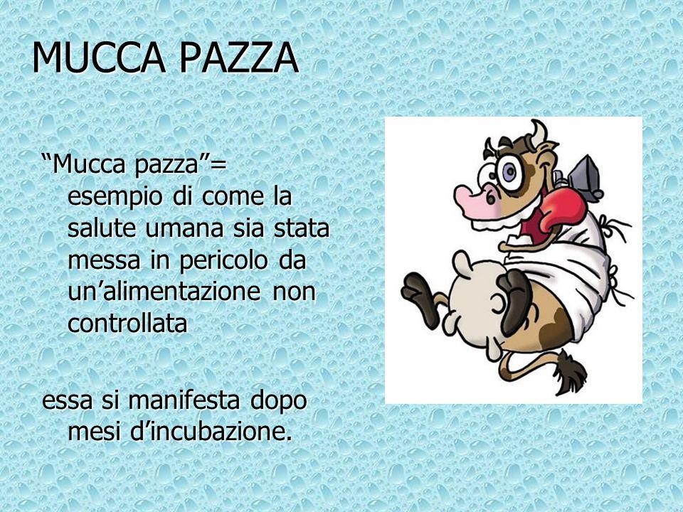 MUCCA PAZZA Mucca pazza = esempio di come la salute umana sia stata messa in pericolo da un'alimentazione non controllata.