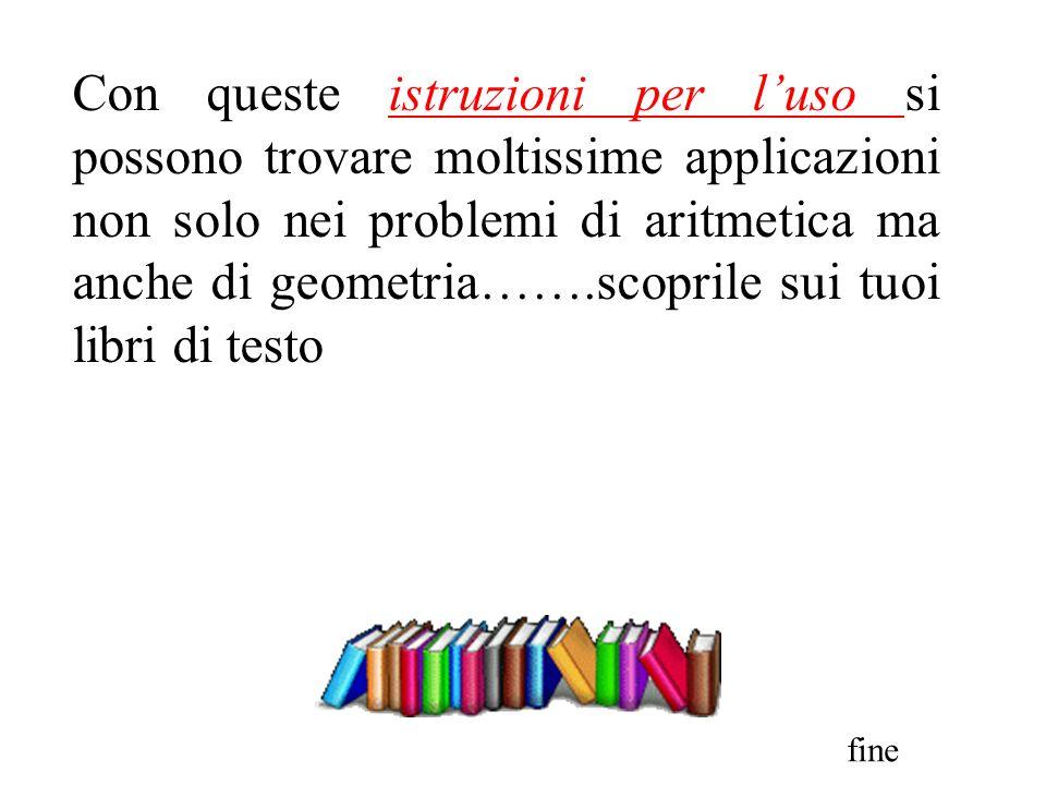 Con queste istruzioni per l'uso si possono trovare moltissime applicazioni non solo nei problemi di aritmetica ma anche di geometria…….scoprile sui tuoi libri di testo