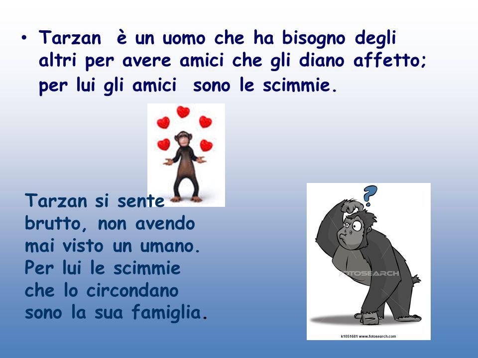 Tarzan è un uomo che ha bisogno degli altri per avere amici che gli diano affetto; per lui gli amici sono le scimmie.