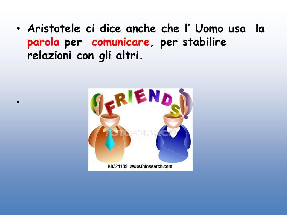 Aristotele ci dice anche che l' Uomo usa la parola per comunicare, per stabilire relazioni con gli altri.
