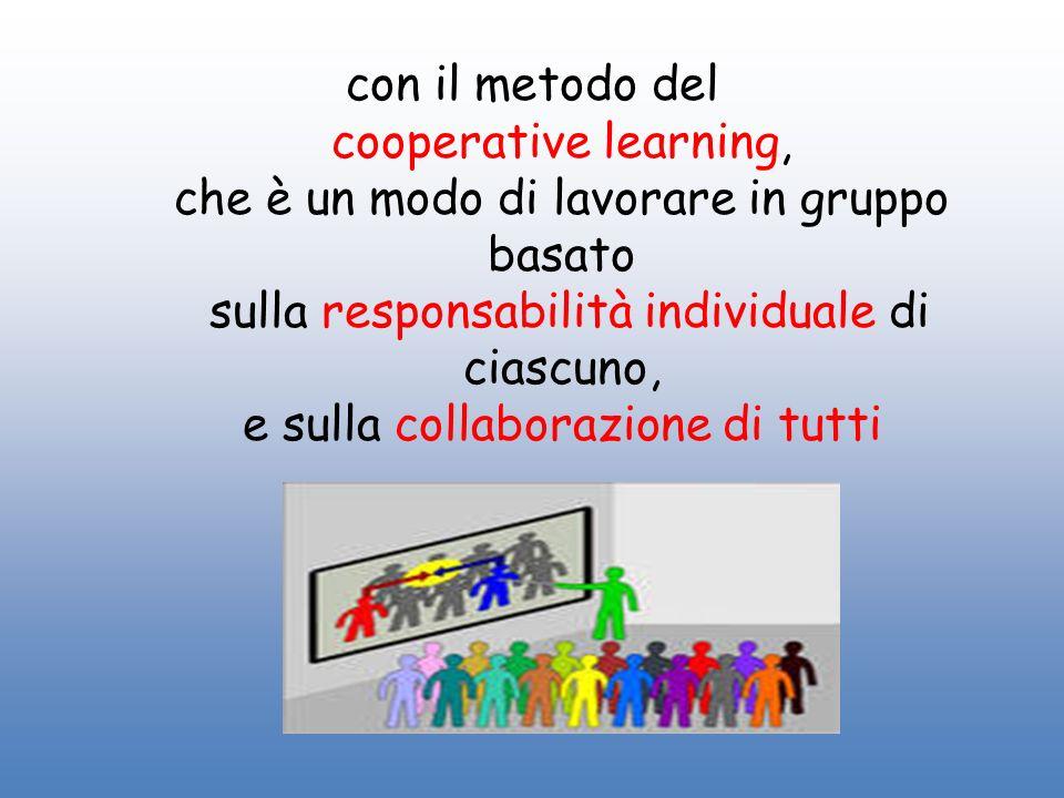 con il metodo del cooperative learning, che è un modo di lavorare in gruppo basato sulla responsabilità individuale di ciascuno, e sulla collaborazione di tutti