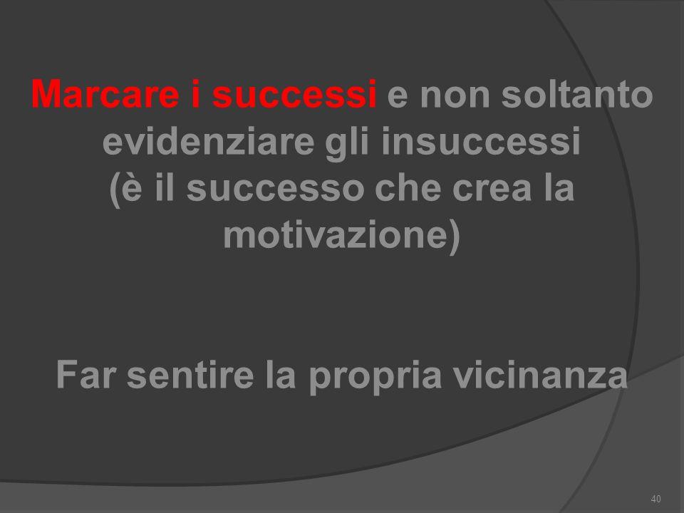 Marcare i successi e non soltanto evidenziare gli insuccessi (è il successo che crea la motivazione) Far sentire la propria vicinanza