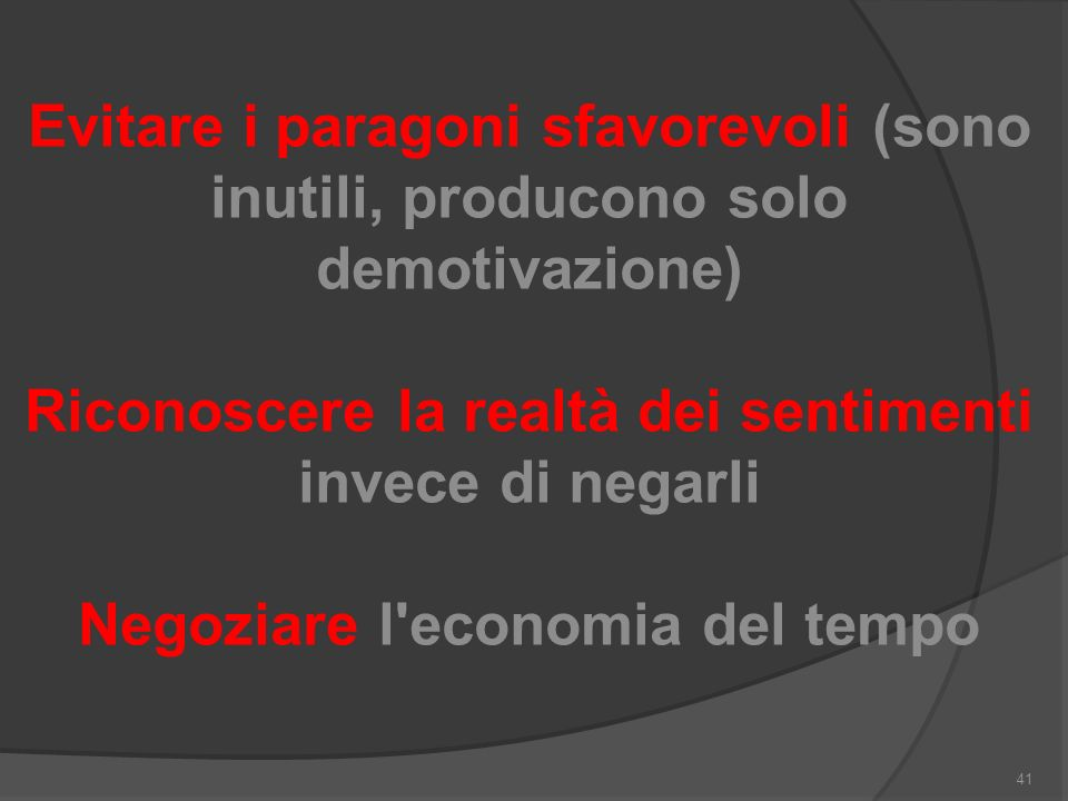 Evitare i paragoni sfavorevoli (sono inutili, producono solo demotivazione) Riconoscere la realtà dei sentimenti invece di negarli Negoziare l economia del tempo