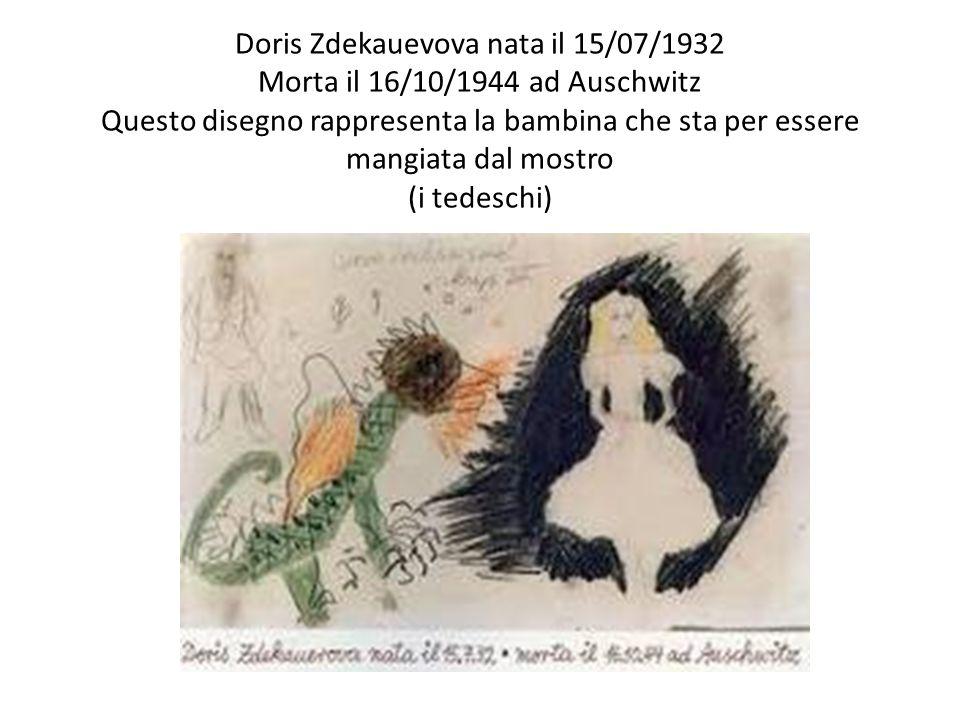 Doris Zdekauevova nata il 15/07/1932 Morta il 16/10/1944 ad Auschwitz Questo disegno rappresenta la bambina che sta per essere mangiata dal mostro (i tedeschi)