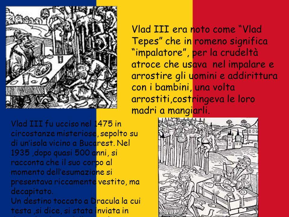 Vlad III era noto come Vlad Tepes che in romeno significa impalatore , per la crudeltà atroce che usava nel impalare e arrostire gli uomini e addirittura con i bambini, una volta arrostiti,costringeva le loro madri a mangiarli.
