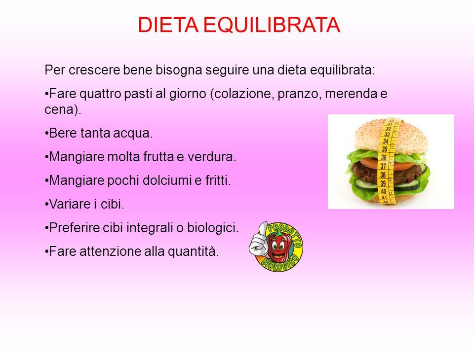 DIETA EQUILIBRATA Per crescere bene bisogna seguire una dieta equilibrata: Fare quattro pasti al giorno (colazione, pranzo, merenda e cena).
