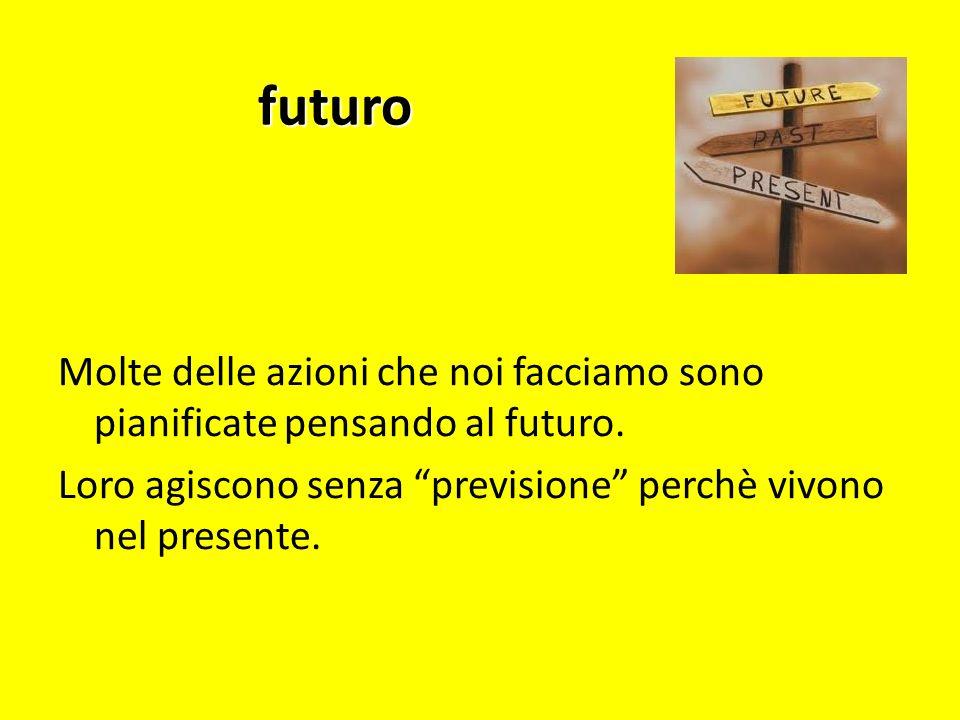 futuroMolte delle azioni che noi facciamo sono pianificate pensando al futuro. Loro agiscono senza previsione perchè vivono nel presente.