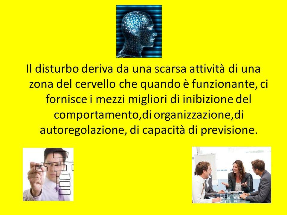 Il disturbo deriva da una scarsa attività di una zona del cervello che quando è funzionante, ci fornisce i mezzi migliori di inibizione del comportamento,di organizzazione,di autoregolazione, di capacità di previsione.