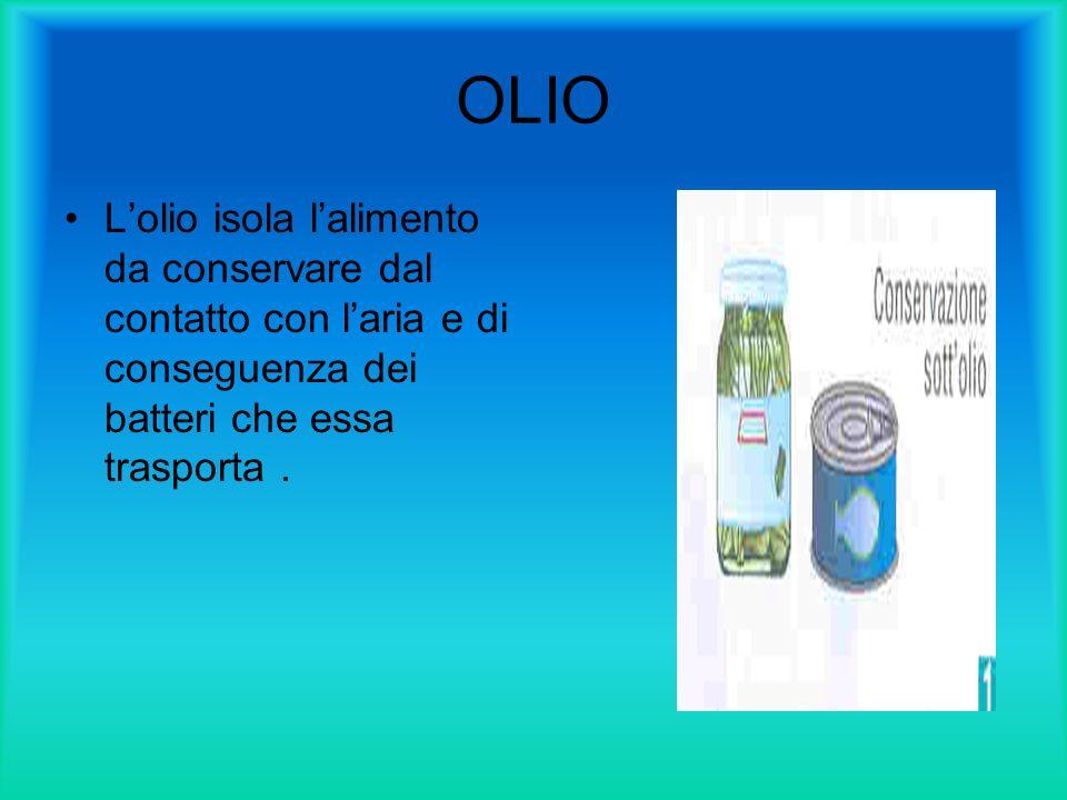 OLIO L'olio isola l'alimento da conservare dal contatto con l'aria e di conseguenza dei batteri che essa trasporta .