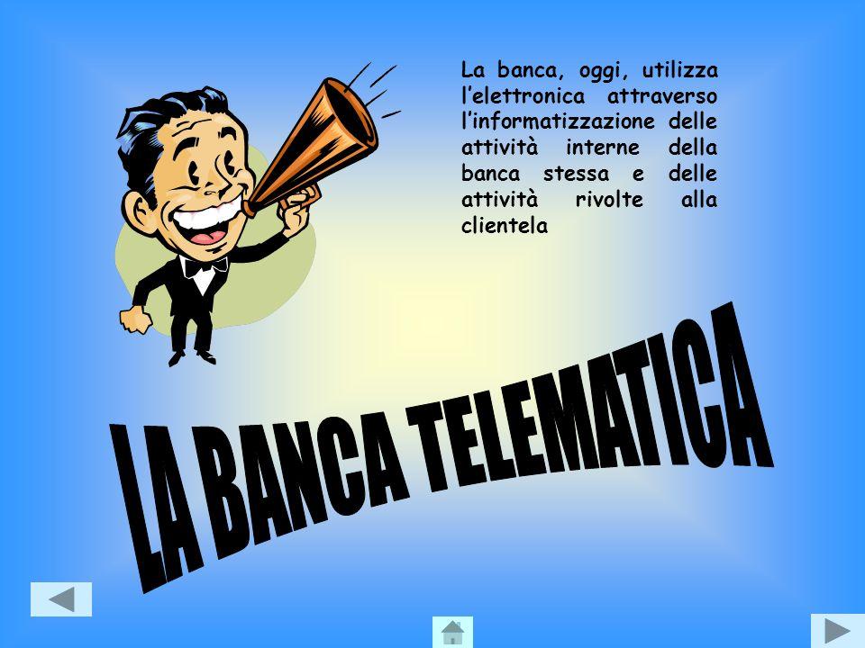 La banca, oggi, utilizza l'elettronica attraverso l'informatizzazione delle attività interne della banca stessa e delle attività rivolte alla clientela